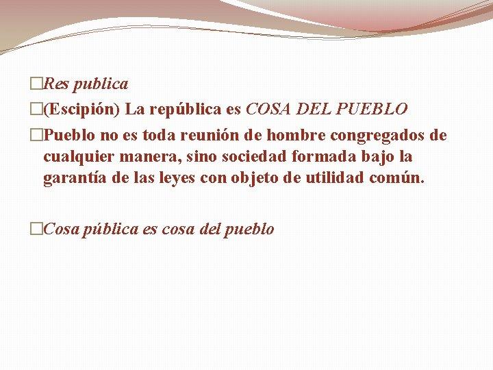 �Res publica �(Escipión) La república es COSA DEL PUEBLO �Pueblo no es toda reunión