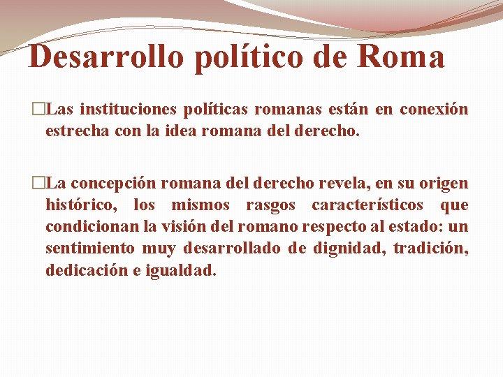 Desarrollo político de Roma �Las instituciones políticas romanas están en conexión estrecha con la