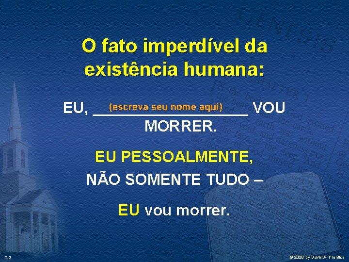 O fato imperdível da existência humana: (escreva seu nome aqui) EU, _________ VOU MORRER.