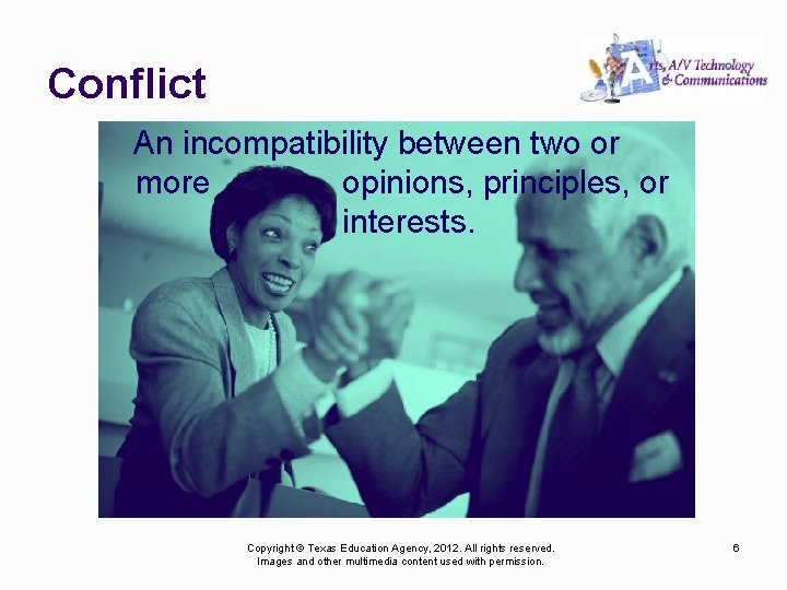 Conflict An incompatibility between two or more opinions, principles, or interests. Copyright © Texas