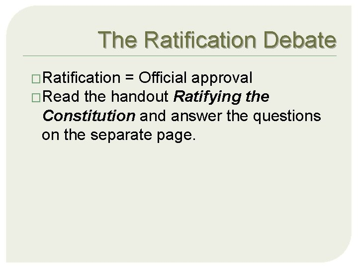 The Ratification Debate �Ratification = Official approval �Read the handout Ratifying the Constitution and
