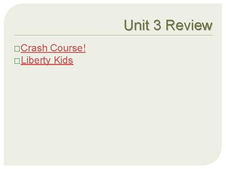 Unit 3 Review �Crash Course! �Liberty Kids