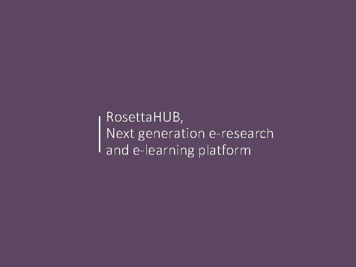 Rosetta. HUB, Next generation e-research and e-learning platform
