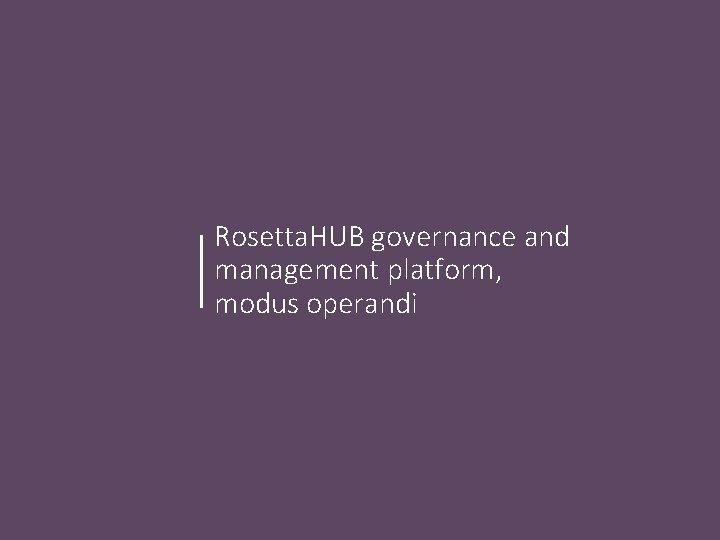 Rosetta. HUB governance and management platform, modus operandi