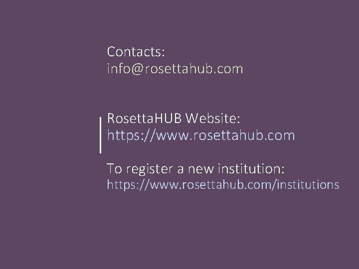 Contacts: info@rosettahub. com Rosetta. HUB Website: https: //www. rosettahub. com To register a new