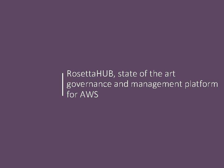 Rosetta. HUB, state of the art governance and management platform for AWS