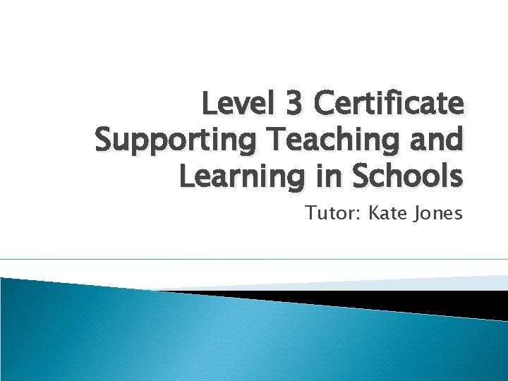Level 3 Certificate Supporting Teaching and Learning in Schools Tutor: Kate Jones