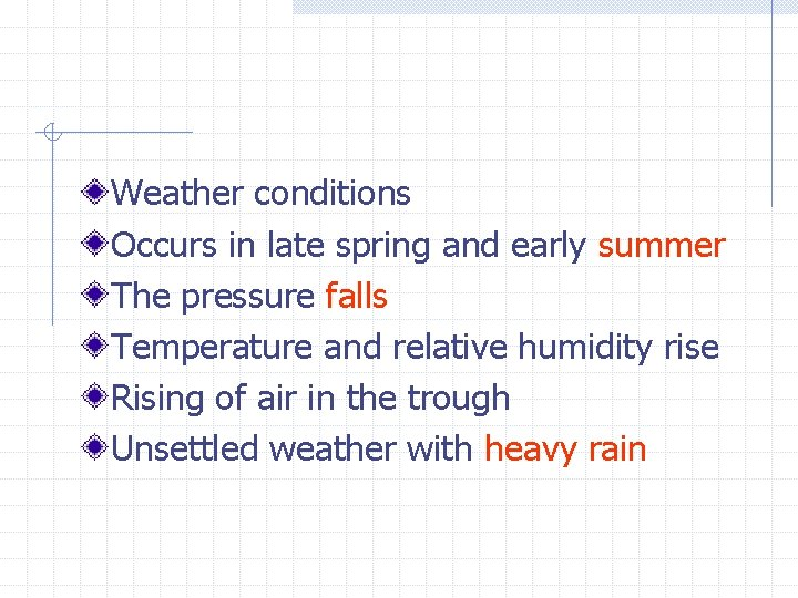 Weather conditions Occurs in late spring and early summer The pressure falls Temperature and