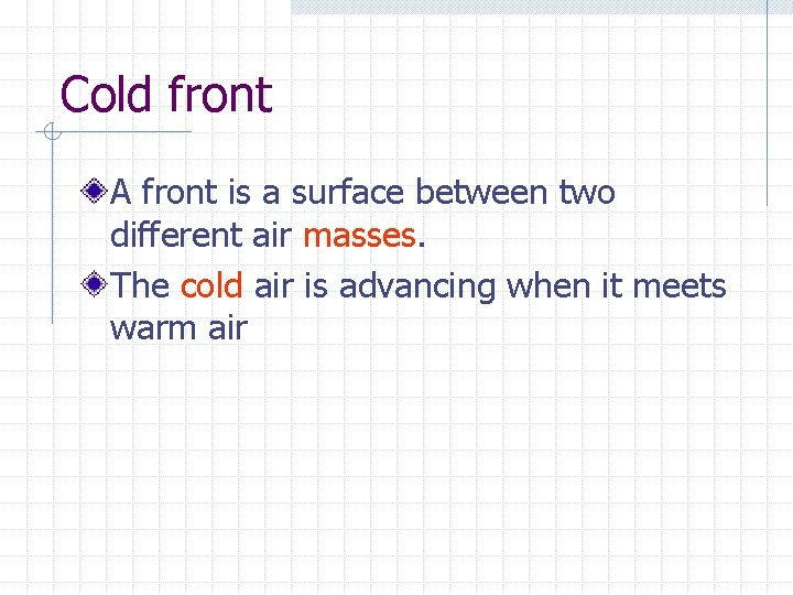 Cold front A front is a surface between two different air masses. The cold
