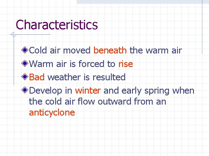 Characteristics Cold air moved beneath the warm air Warm air is forced to rise
