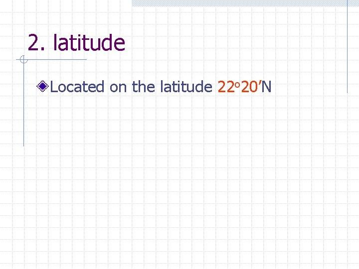 2. latitude Located on the latitude 22 o 20'N