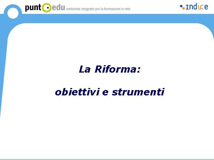 La Riforma: obiettivi e strumenti
