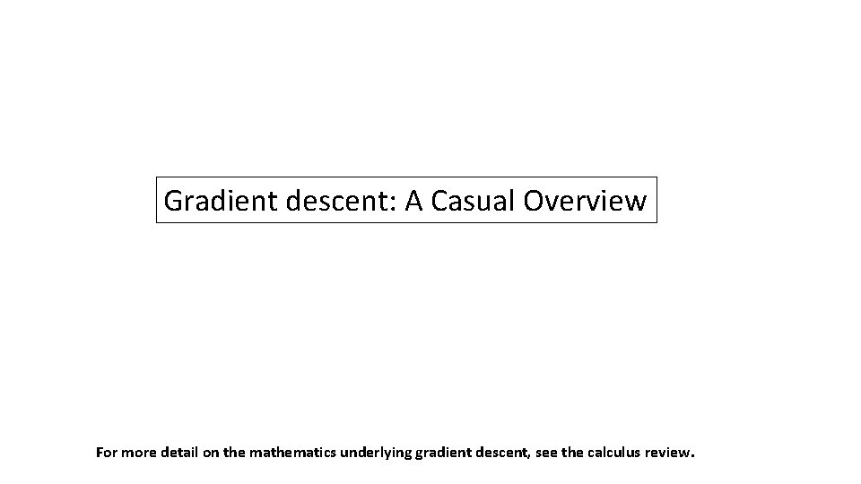 Gradient descent: A Casual Overview For more detail on the mathematics underlying gradient descent,