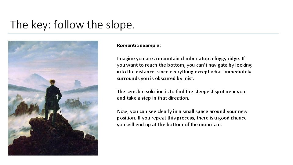 The key: follow the slope. Romantic example: Imagine you are a mountain climber atop