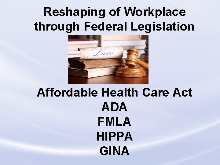 Reshaping of Workplace through Federal Legislation Affordable Health Care Act ADA FMLA HIPPA GINA