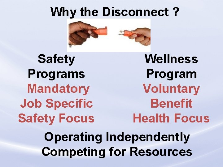 Why the Disconnect ? Safety Programs Mandatory Job Specific Safety Focus Wellness Program Voluntary