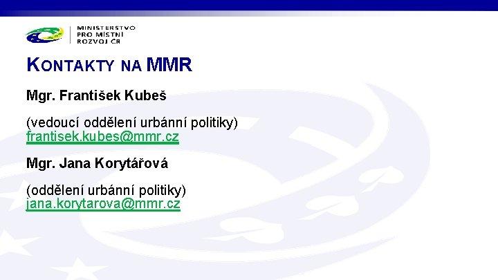 KONTAKTY NA MMR Mgr. František Kubeš (vedoucí oddělení urbánní politiky) frantisek. kubes@mmr. cz Mgr.