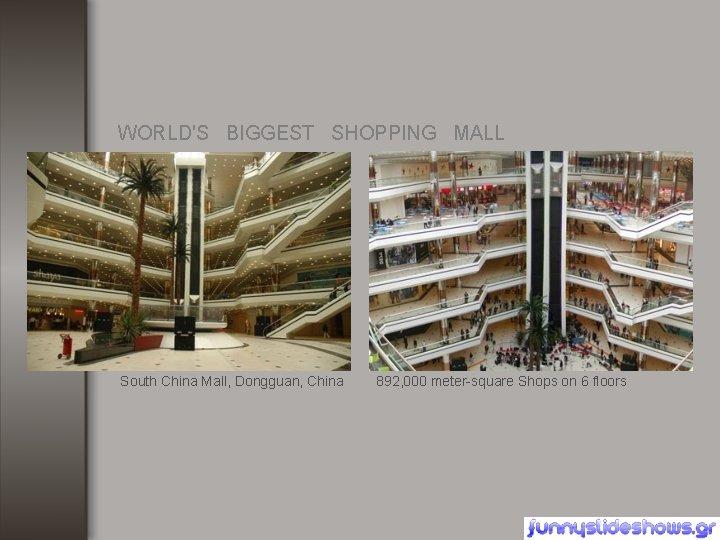 WORLD'S BIGGEST SHOPPING MALL South China Mall, Dongguan, China 892, 000 meter-square Shops on