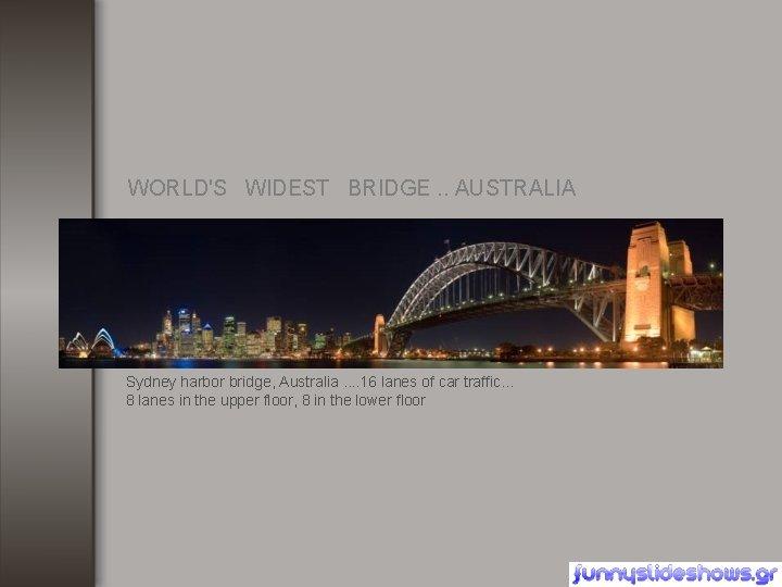 WORLD'S WIDEST BRIDGE. . AUSTRALIA Sydney harbor bridge, Australia. . 16 lanes of car