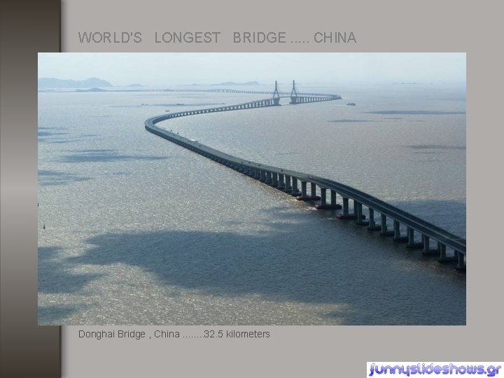 WORLD'S LONGEST BRIDGE. . . CHINA Donghai Bridge , China. . . . 32.