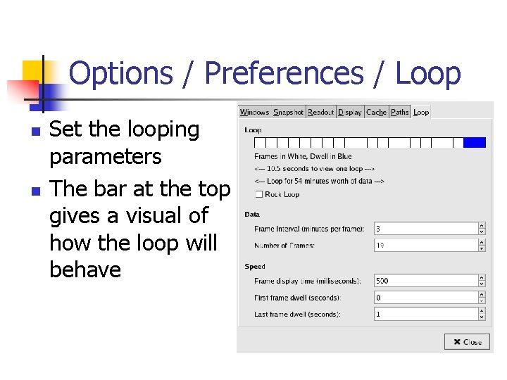 Options / Preferences / Loop n n Set the looping parameters The bar at