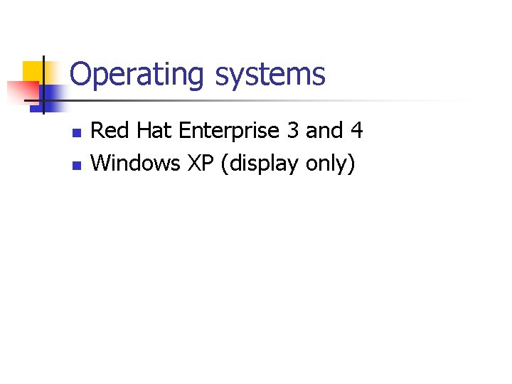 Operating systems n n Red Hat Enterprise 3 and 4 Windows XP (display only)