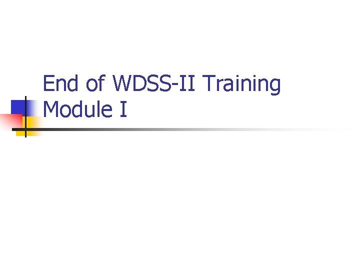 End of WDSS-II Training Module I