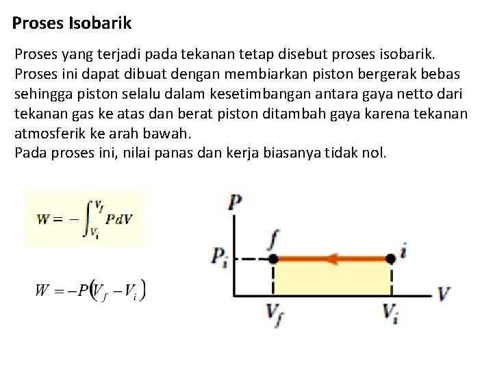 Proses Isobarik Proses yang terjadi pada tekanan tetap disebut proses isobarik. Proses ini dapat