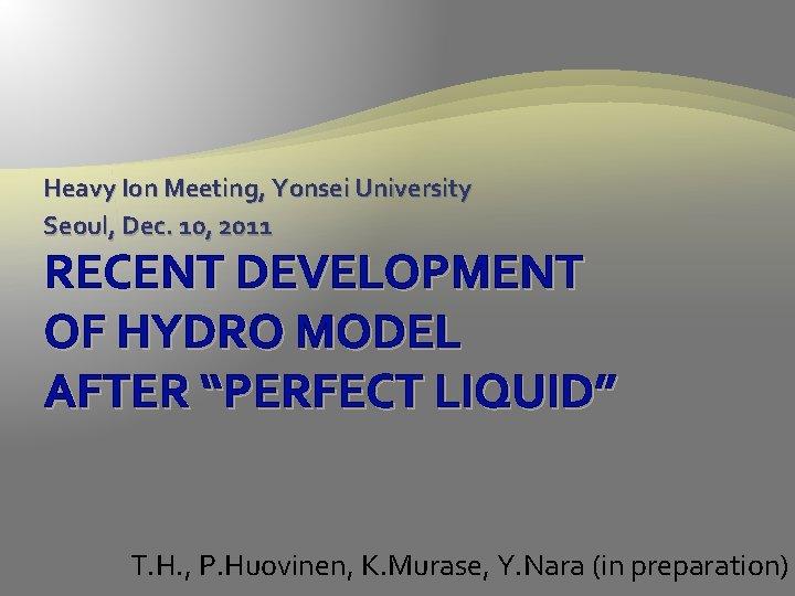 Heavy Ion Meeting, Yonsei University Seoul, Dec. 10, 2011 RECENT DEVELOPMENT OF HYDRO MODEL