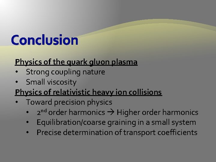 Conclusion Physics of the quark gluon plasma • Strong coupling nature • Small viscosity