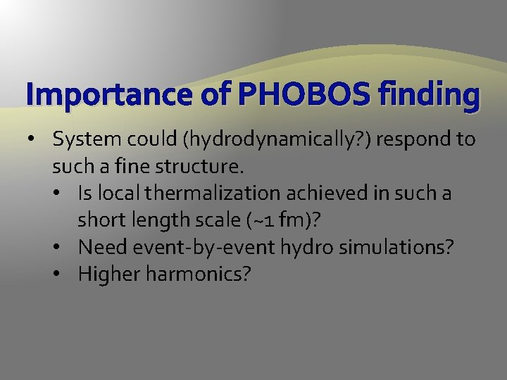 Importance of PHOBOS finding • System could (hydrodynamically? ) respond to such a fine