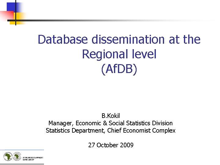 Database dissemination at the Regional level (Af. DB) B. Kokil Manager, Economic & Social