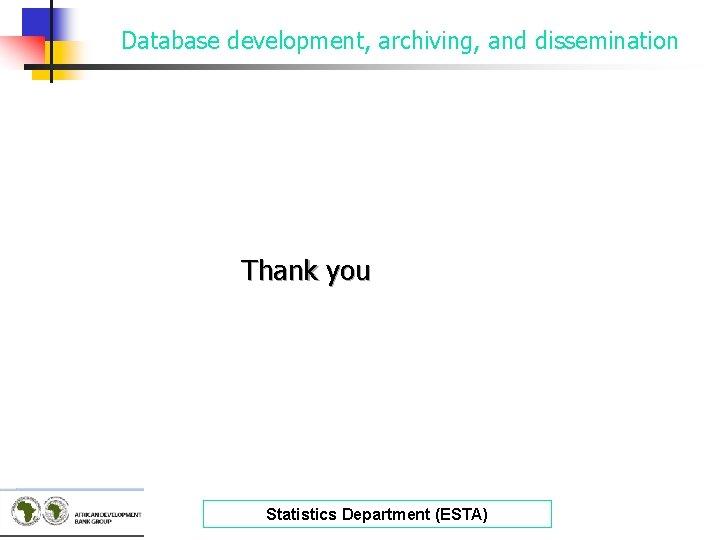 Database development, archiving, and dissemination Thank you Statistics Department (ESTA)