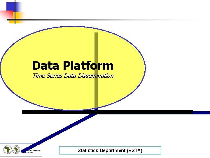 Data Platform Time Series Data Dissemination Statistics Department (ESTA)
