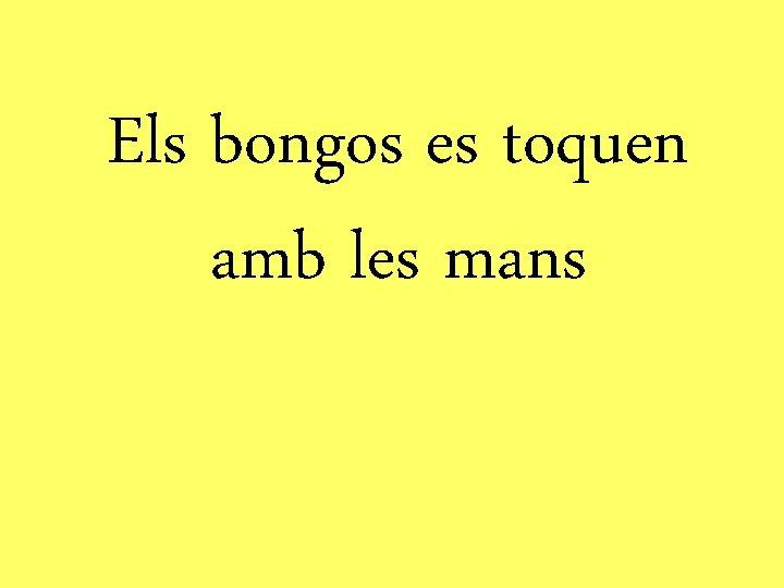 Els bongos es toquen amb les mans