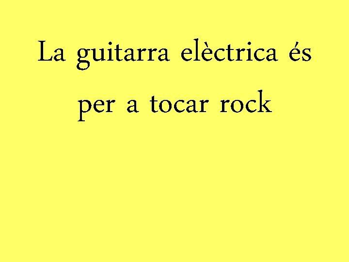 La guitarra elèctrica és per a tocar rock