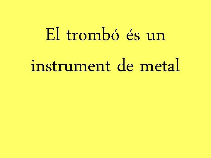 El trombó és un instrument de metal