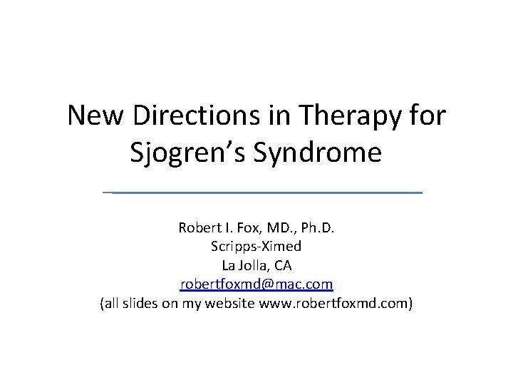 New Directions in Therapy for Sjogren's Syndrome Robert I. Fox, MD. , Ph. D.
