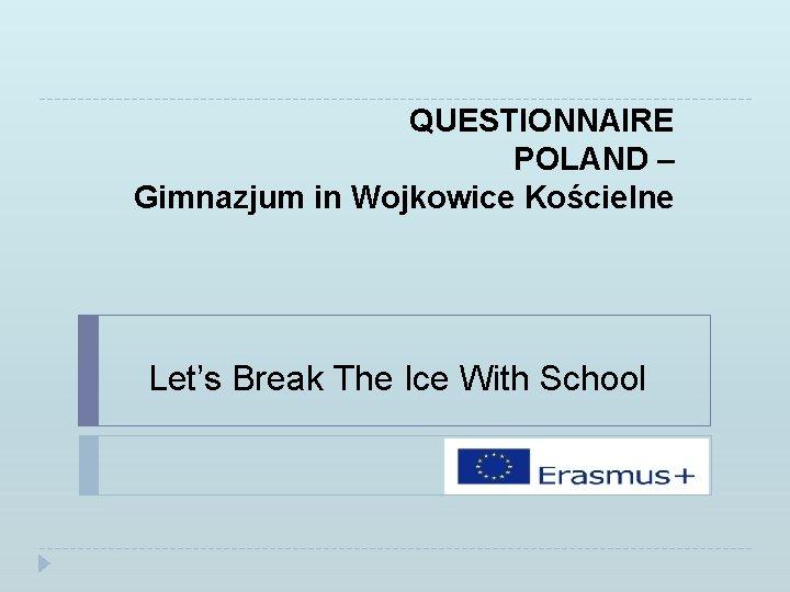 QUESTIONNAIRE POLAND – Gimnazjum in Wojkowice Kościelne Let's Break The Ice With School