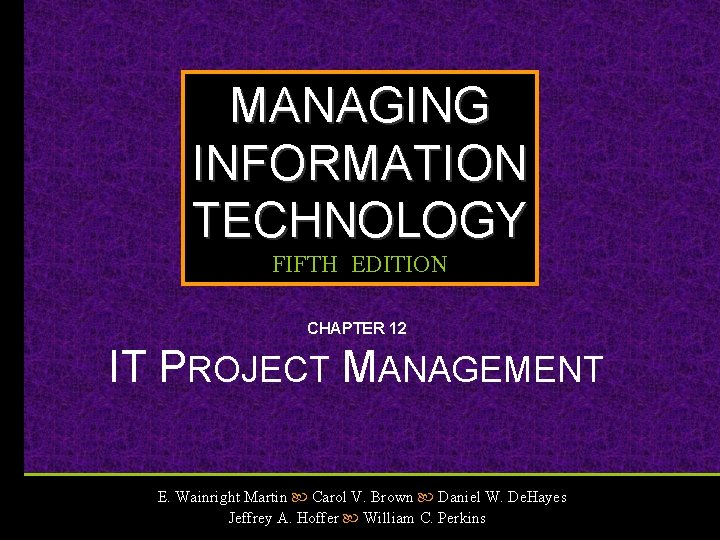 MANAGING INFORMATION TECHNOLOGY FIFTH EDITION CHAPTER 12 IT PROJECT MANAGEMENT E. Wainright Martin Carol