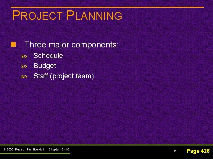 PROJECT PLANNING n Three major components: Schedule Budget Staff (project team) © 2005 Pearson