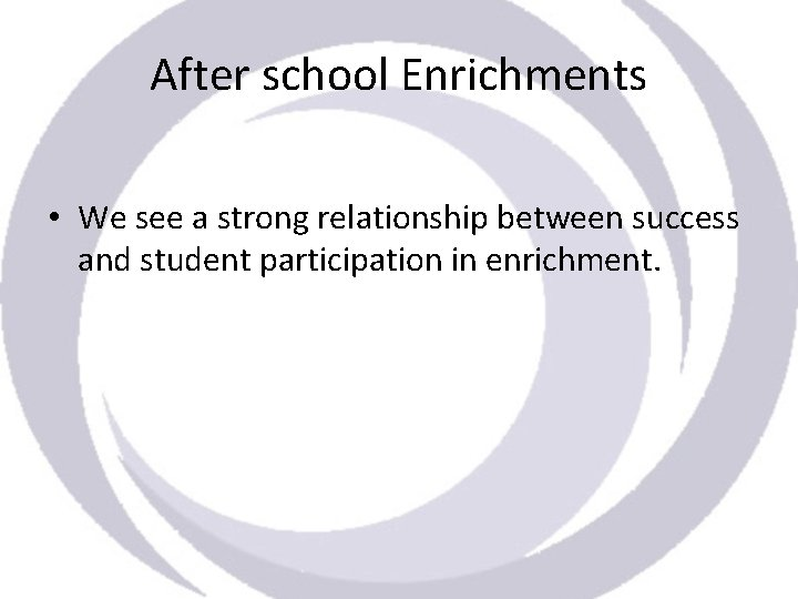 After school Enrichments • We see a strong relationship between success and student participation