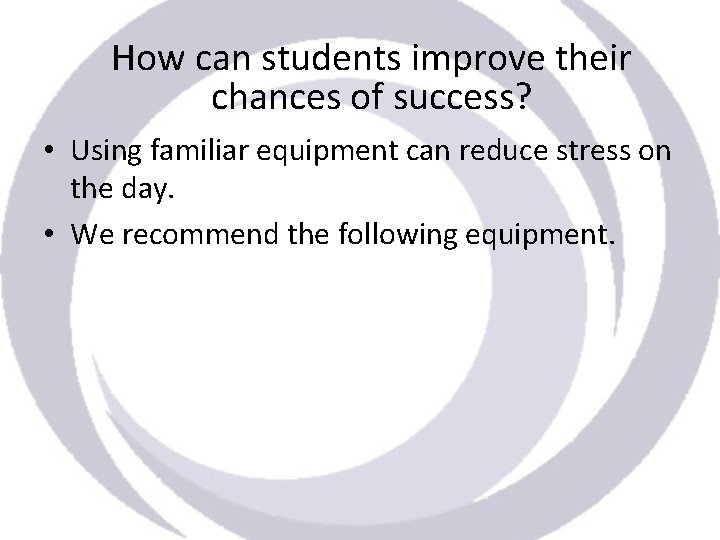 How can students improve their chances of success? • Using familiar equipment can reduce