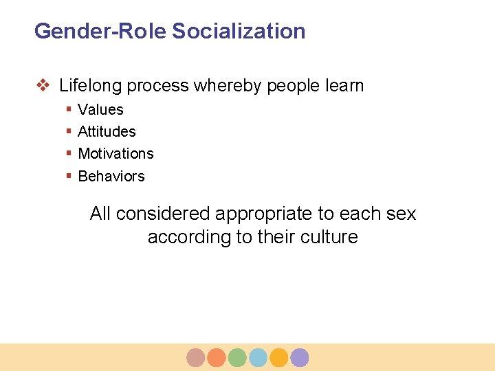 Gender-Role Socialization v Lifelong process whereby people learn § § Values Attitudes Motivations Behaviors