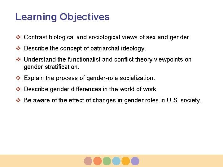 Learning Objectives v Contrast biological and sociological views of sex and gender. v Describe