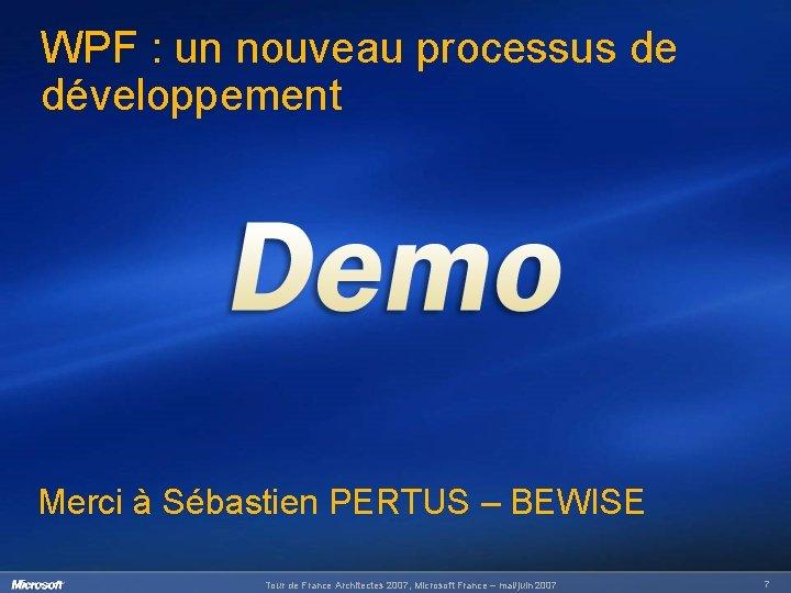 WPF : un nouveau processus de développement Merci à Sébastien PERTUS – BEWISE Tour