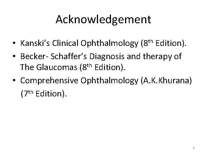 Acknowledgement • Kanski's Clinical Ophthalmology (8 th Edition). • Becker- Schaffer's Diagnosis and therapy