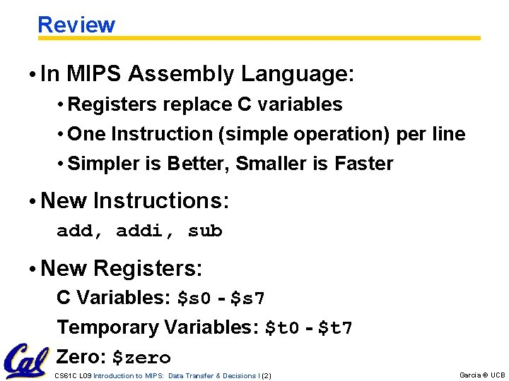 Review • In MIPS Assembly Language: • Registers replace C variables • One Instruction