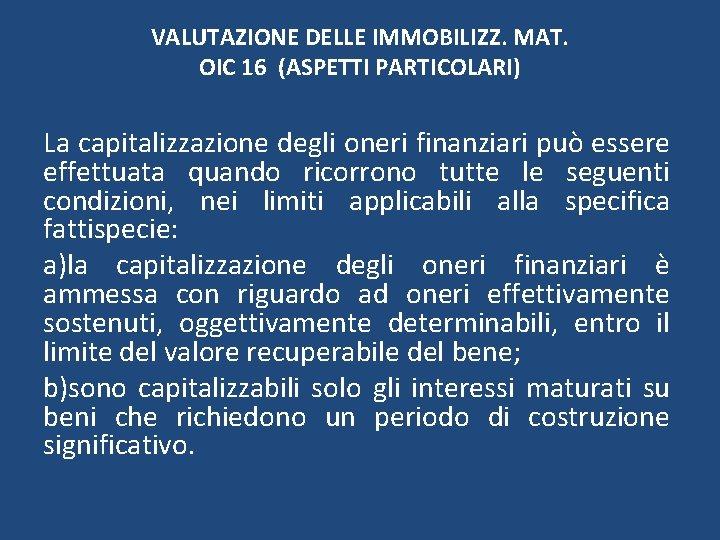 VALUTAZIONE DELLE IMMOBILIZZ. MAT. OIC 16 (ASPETTI PARTICOLARI) La capitalizzazione degli oneri finanziari può