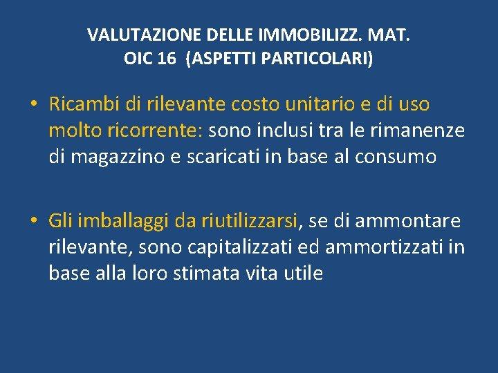 VALUTAZIONE DELLE IMMOBILIZZ. MAT. OIC 16 (ASPETTI PARTICOLARI) • Ricambi di rilevante costo unitario